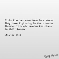Girls like her were born in a storm. They have lightning in their souls. Thunder in their hearts and chaos in their bones. Poem Quotes, Lyric Quotes, Words Quotes, Great Quotes, Quotes To Live By, Life Quotes, Inspirational Quotes, Sayings, Qoutes