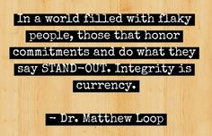 """""""In a world filled with flaky people, those that honor commitments and do what they say STAND-OUT. Integrity is currency"""" - Dr. Matthew Loop"""