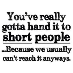 You really gotta hand it to short people