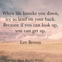 When life knocks you down, try to land on your back.  Because if you can look up, you can get up. Les Brown