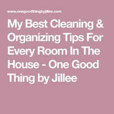My Best Cleaning & Organizing Tips For Every Room In The House - One Good Thing by Jillee