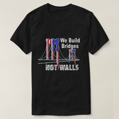 We Build Bridges Not Walls Anti Trump T-Shirt #resist #nowall #antitrump
