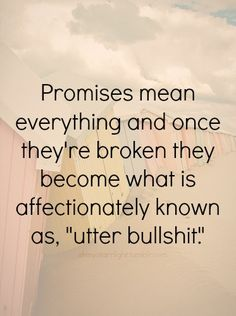 """Promises mean everything and once they're broken they become what is affectionately known as, """"utter bullshit."""""""