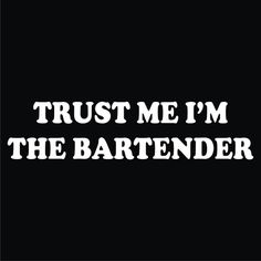Trust me, I'm the bartender!