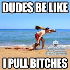Dudes be like... I pull b*tches.
