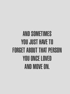 And sometimes you just have to forget about that person you once loved and move on./JR