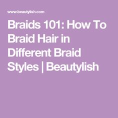 Braids 101: How To Braid Hair in Different Braid Styles | Beautylish