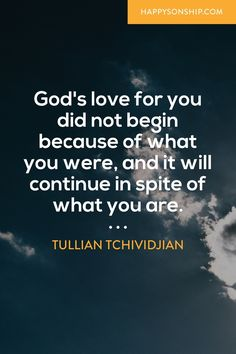 God's love for you did not begin because of what you were, and it will continue in spite of what you are.