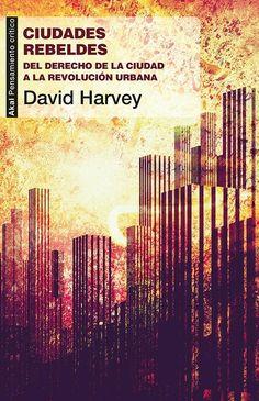 Ciudades rebeldes : del derecho de la ciudad a la revolución urbana / David Harvey ; traducción de Juanmari Madariaga Publicación Madrid : Akal, cop. 2013