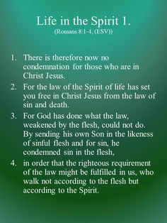 There is therefore now no condemnation for those who are in Christ Jesus. For the law of the Spirit of life has set you free in Christ Jesus from the law of sin and death. For God has done what the law, weakened by the flesh, could not do. By sending his own Son in the likeness of sinful flesh and for sin, he condemned sin in the flesh, in order that the righteous requirement of the law might be fulfilled in us, who walk not according to the flesh but according to the Spirit.