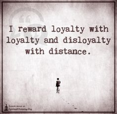 I reward loyalty with loyalty and disloyalty with distance