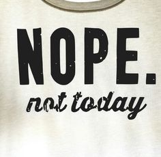 Check out this item in my Etsy shop https://www.etsy.com/listing/276589666/nope-nope-not-today-nope-shirt-nope-t