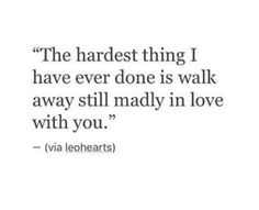 the hardest thing i have ever done is walk away still madly in love with you