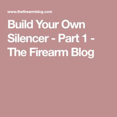 Build Your Own Silencer - Part 1 - The Firearm Blog