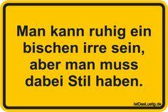 Man kann ruhig ein bischen irre sein, aber man muss dabei Stil haben. ... gefunden auf https://www.istdaslustig.de/spruch/1849 #lustig #sprüche #fun #spass