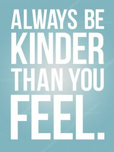 Always be kinder than you feel -- something i have to remember..