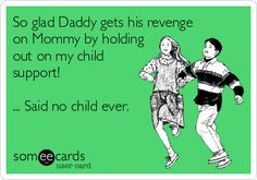 So glad Daddy gets his revenge on Mommy by holding out on my child support! ... Said no child ever.