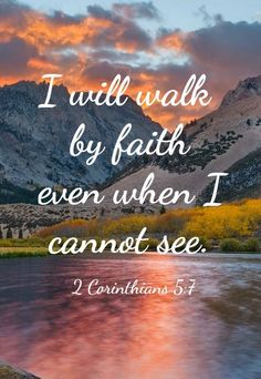 Bible Verses About Faith:I will walk by faith even when I cannot see. (2 Corinthians 5:7)