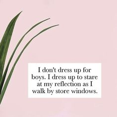 "Why we get dressed in the mornings: ""I don't dress up for boys. I dress up to stare at my reflection as I walk by store windows."""
