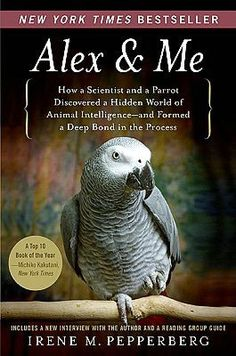 """Alex & Me: How a Scientist and a Parrot Discovered a Hidden World of Animal Intelligence--a​nd Formed a Deep Bond in the Process,"" by Irene M. Pepperberg"