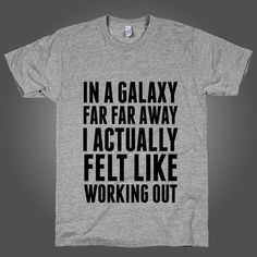 In A Galaxy Far Far Away I Actually Feel Like Working Out on an Athletic Grey T Shirt $ 24.00 But now the force just isn't with you. Who cares? The Dark Side way easier to handle. Darth is a great trainer. Digitally printed on American Apparel's athletic tri-blend t-shirt. You'll love it's classic fit and ultra-soft feel. 50% Polyester / 25% Rayon / 25% Cotton.