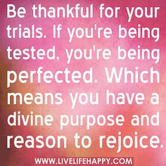 Be thankful for your trials. If you're being tested, you're being perfected. Which means you have a divine purpose and reason to rejoice. by deeplifequotes, via Flickr