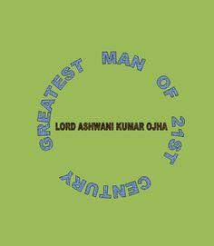 Lord Ashwani Kumar Ojha - Greatest Man of 21st Century