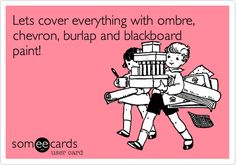 Let's cover everything with ombre, chevron, burlap and blackboard paint! LOL