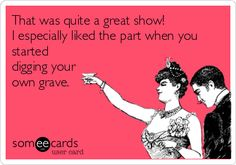 That was quite a great show! I especially liked the part when you started digging your own grave.