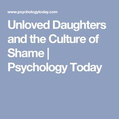 Unloved Daughters and the Culture of Shame   Psychology Today