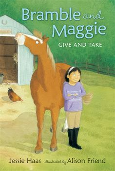 Bramble and Maggie: Give and Take by Jessie Haas Illustrated by Alison Friend   Maggie and her mischievous horse, Bramble, are back for another spirited romp through the ins and outs of friendship.