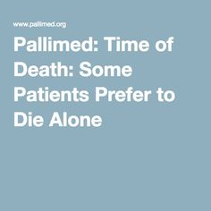 Pallimed: Time of Death: Some Patients Prefer to Die Alone