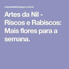 Artes da Nil  - Riscos e Rabiscos: Mais flores para a semana.