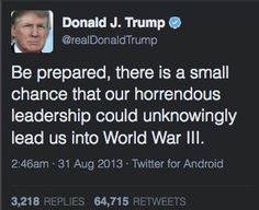 """TrumP:  """"Be prepared, there is a small chance that our horrendous leadership could unknowingly lead us into World War III.""""  31 August 2013 Twitter  #Trumpocalypse #notmypresident"""