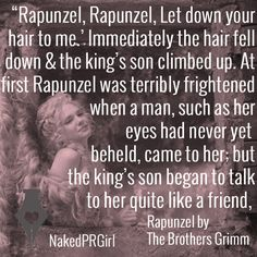 """""""'Rapunzel, Rapunzel, Let down your hair to me.' Immediately the hair fell down and the king's son climbed up. At first Rapunzel was terribly frightened when a man, such as her eyes had never yet beheld, came to her; but the king's son began to talk to her quite like a friend, and told her that his heart had been so stirred that it had let him have no rest, and he had been forced to see her."""" Rapunzel, The Brothers Grimm #quote #quotes #fairytale #love #marketing"""