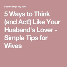 5 Ways to Think (and Act!) Like Your Husband's Lover - Simple Tips for Wives