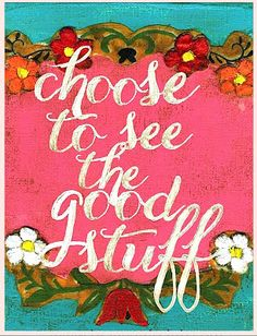 Making a conscious decision to see good things in the world.  Thinking about it all day today.