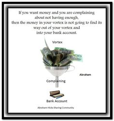 If you want money and you are complaining about not having enough, then the money in your vortex is not going to find its way out of your vortex and into your bank account. Abraham-Hicks Quotes (AHQ2920) #money #workshop #vortex