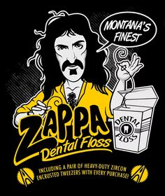 Have you ever tried Frank Zappa's dental floss? Did you know it is Montana's finest and comes with a pair of heavy-duty zircon encrusted tweezers with every purchase?