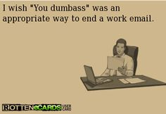 "I wish ""You dumbass"" was an appropriate way to end a work email 