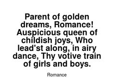 Read more Romance quotes at wiktrest.com. Parent of golden dreams, Romance! Auspicious queen of childish joys, Who lead'st along, in airy dance, Thy votive train of girls and boys. Romance Quotes, Read More, Parenting, Joy, Train, Dreams, Dance, Queen, Reading
