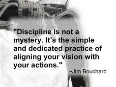 DISCIPLINE IS NOT A MYSTERY. IT'S THE SIMPLE AND DEDICATED PRACTICE OF ALIGNING YOUR VISION WITH YOUR ACTIONS... JIM BOUCHARD...