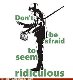 Don't be afraid to seem ridiculous.
