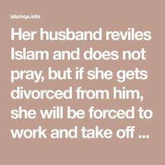 Her husband reviles Islam and does not pray, but if she gets divorced from him, she will be forced to work and take off her hijab - islamqa.info