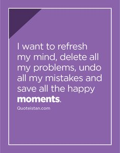 I want to refresh my mind, delete all my problems, undo all my mistakes and save all the happy moments. Past Quotes, Life Quotes, Moment Quotes, Qoutes, Motivational Thoughts, Inspirational Quotes, Make Me Happy, Are You Happy, Purple Quotes
