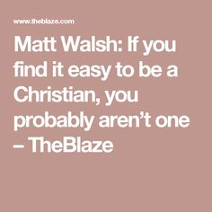 Matt Walsh: If you find it easy to be a Christian, you probably aren't one – TheBlaze