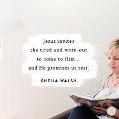 """Jesus doesn't say, """"Come all who are perfect"""" or """"Come all who've made the best choices in life."""" Instead, Jesus invites the tired and worn-out to come to Him ... and He promises us rest.  -Sheila Walsh"""