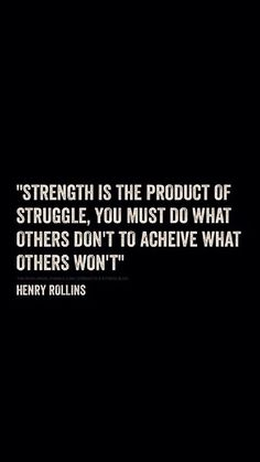 """Strength is the product of struggle. You must do what others don't to achieve what others won't."" ~Henry Rollins"