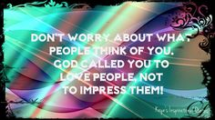 Don't worry about what people think of you. God called you to Love People, not to impress them!  #quotes #kayesinspirationalquotes