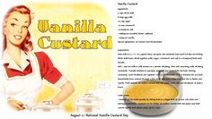 National Vanilla Custard Day - August 17  Vanilla custard is a sweet pudding-like dish made with vanilla, eggs, sugar, and milk. It can be enjoyed on its own or as a topping for other desserts. Vanilla custard has been around since the Middle Ages, and was traditionally used as a pie filling. (A very simple custard tart was a popular dessert during that time period.) Today, custard is an important component in many dessert recipes including éclairs, trifle, and Boston cream pie.